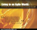 Computers Book Review: Living in an Agile World: The Role of Product Management When Development Goes Agile by Steve Johnson, Luke Hohmann, Rich Mironov, Pragmatic Marketing