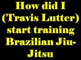 How did I (Travis Lutter) start training Brazilian Jiu-Jitsu