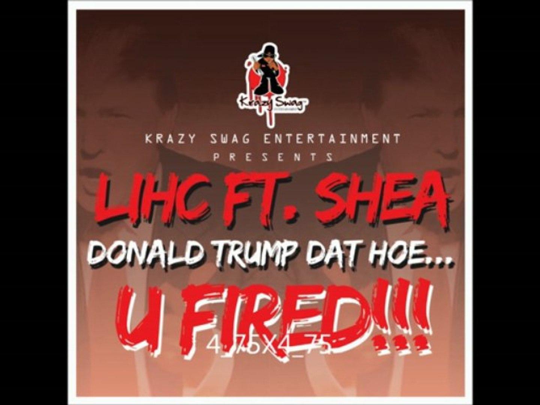 LIHC FEAT. SHEA ( DONALD TRUMP DAT HOE!..UFIRED!