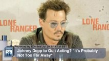 """Johnny Depp to Quit Acting? """"It's Probably Not Too Far Away"""""""