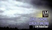 CERCA L'AMORE, CERCALO ANCORA   (LM VideoClips)