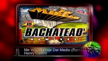 Me Voy a Quitar Del Medio (Remix) - Henry Castro ♫♫ To' Mixeao Bachateao ♫