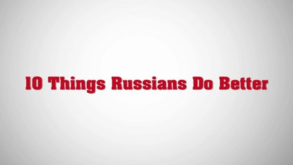 10 Things Russians Do Better than Americans