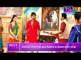 Rangrasiya : Ashish Sharma aka Rudra is down with VIRAL FEVER
