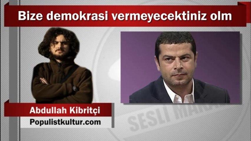 Abdullah Kibritçi : Bize demokrasi vermeyecektiniz olm
