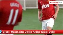 Giggs: Manchester United Averaj Takımı Değil