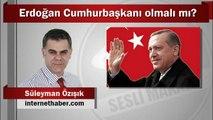 Süleyman Özışık : Erdoğan Cumhurbaşkanı olmalı mı?