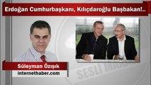 Süleyman Özışık : Erdoğan Cumhurbaşkanı, Kılıçdaroğlu Başbakan!..
