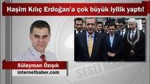 Süleyman Özışık : Haşim Kılıç Erdoğan'a çok büyük iyilik yaptı!