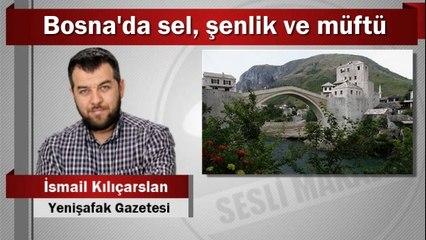 İsmail Kılıçarslan : Bosna'da sel, şenlik ve müftü