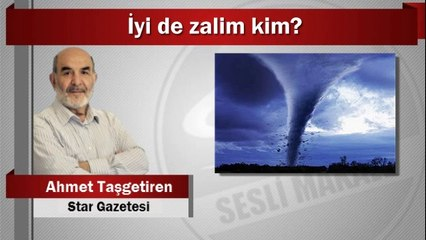 Ahmet Taşgetiren : İyi de zalim kim?