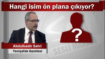 Abdulkadir Selvi : Hangi isim ön plana çıkıyor?