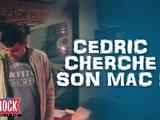 Cédric énervé à la recherche de son Mac !