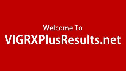 VigRX Plus Male Virility Enhancement Pill Review and Results