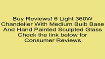 6 Light 360W Chandelier With Medium Bulb Base And Hand Painted Sculpted Glass Review