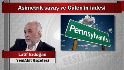 Latif Erdoğan : Asimetrik savaş ve Gülen'in iadesi