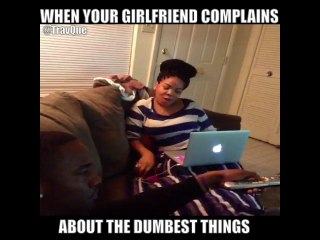 WHEN YOUR GIRLFRIEND COMPLAINS ABOUT THE DUMBEST THINGS