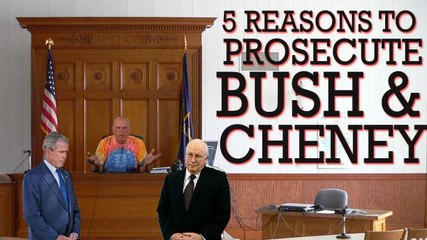 Top 5 Reasons to Prosecute Bush and Cheney