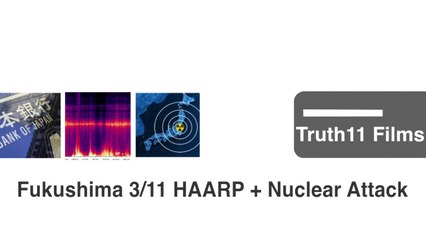 Truth11 Films | Fukushima 311 HAARP and Nuclear Attack On Japan and The Nuclear Assault On The World