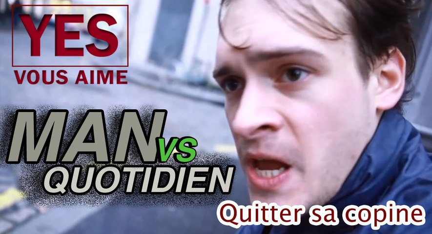 Man Vs. Quotidien - Quitter sa copine - YES