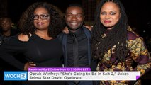 "Oprah Winfrey: ""She's Going to Be in Salt 2,"" Jokes Selma Star David Oyelowo"