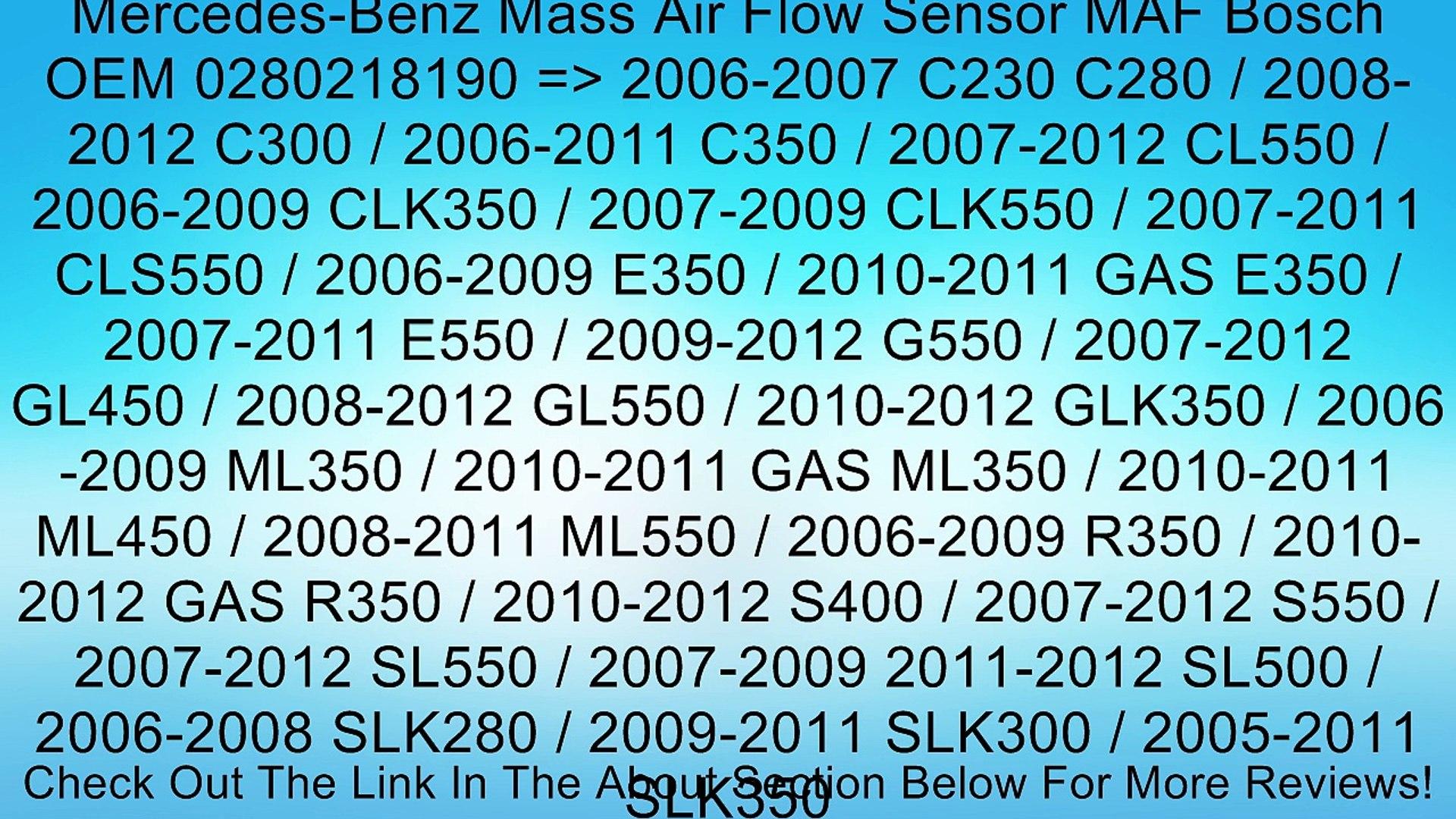 Mercedes-Benz Mass Air Flow Sensor MAF Bosch OEM 0280218190 => 2006-2007 C230 C280 / 2008-2012 C300 / 2006-2011 C350 / 2007-2012 CL550 / 2006-2009 CLK350 / 2007-2009 CLK550 / 2007-2011 CLS550 / 2006-2009 E350 / 2010-2011 GAS E350 / 2007-2011 E550 / 2009-2