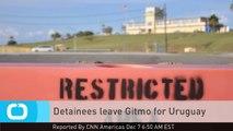 Detainees Leave Gitmo for Uruguay