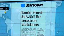 Headlines: Major banks fined more than $43 million for research violations