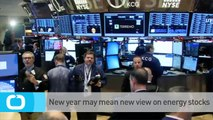 New Year May Mean New View on Energy Stocks