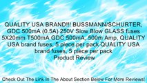 QUALITY USA BRAND!!! BUSSMANN/SCHURTER, GDC 500mA (0.5A) 250V Slow Blow GLASS fuses 5X20mm T500mA GDC 500mA, 500m Amp, QUALITY USA brand fuses, 5 piece per pack QUALITY USA brand fuses, 5 piece per pack Review