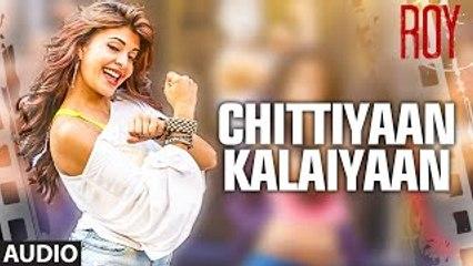 Chittiyaan Kalaiyaan FULL AUDIO SONG - Roy - Meet Bros Anjjan- Jacqueline Fernandez - movizonline
