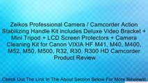 Zeikos Professional Camera / Camcorder Action Stabilizing Handle Kit includes Deluxe Video Bracket + Mini Tripod + LCD Screen Protectors + Camera Cleaning Kit for Canon VIXIA HF M41, M40, M400, M52, M50, M500, R32, R30, R300 HD Camcorder Review