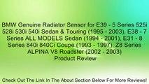 BMW Genuine Radiator Sensor for E39 - 5 Series 525i 528i 530i 540i Sedan & Touring (1995 - 2003), E38 - 7 Series ALL MODELS Sedan (1994 - 2001), E31 - 8 Series 840i 840Ci Coupe (1993 - 1997), Z8 Series ALPINA V8 Roadster (2002 - 2003) Review