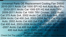 Universal Parts OE Replacement Cooling Fan Z4500 2010-2011 Arctic Cat 1000 EFI H2 4x4 Auto Mud Pro, 2010-2011 Arctic Cat 1000 EFI H2 4x4 Auto TRV, 2009-2011 Arctic Cat 1000 TRV Cruiser, 2002 Arctic Cat 375 Auto 2x4, 2002 Arctic Cat 375 Auto 4x4, 2002-2004