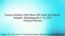 Torque Solution HKS Blow Off Valve and Recirc Adapter: Mazdaspeed 3 / 6, CX7 Review