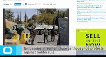 Embassies in Yemen Close as Thousands Protests Against Militia Rule