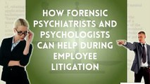 How Forensic Psychiatrists and Psychologists Can Help during Employee Litigation