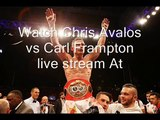 live boxing Chris Avalos vs Carl Frampton>>>> here