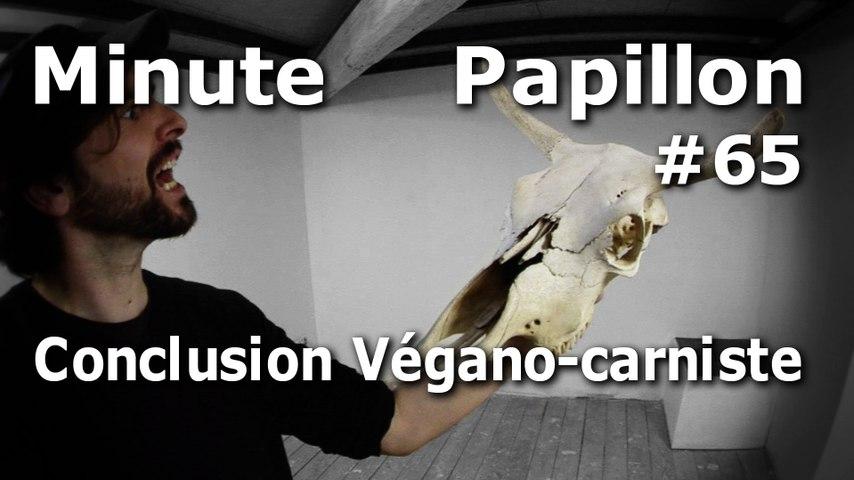 Minute Papillon #65 Conclusion Végano-Carniste