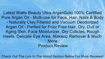 Latest Watts Beauty Ultra ArganGold 100% Certified Pure Argan Oil - Multi-use for Face, Hair, Nails & Body - Naturally Clay Filtered and Vacuum Deodorized Argan Oil - Perfect for Frizz Free Hair, Dry, Dull or Aging Skin, Face Moisturizer, Dry Cuticles, Ro