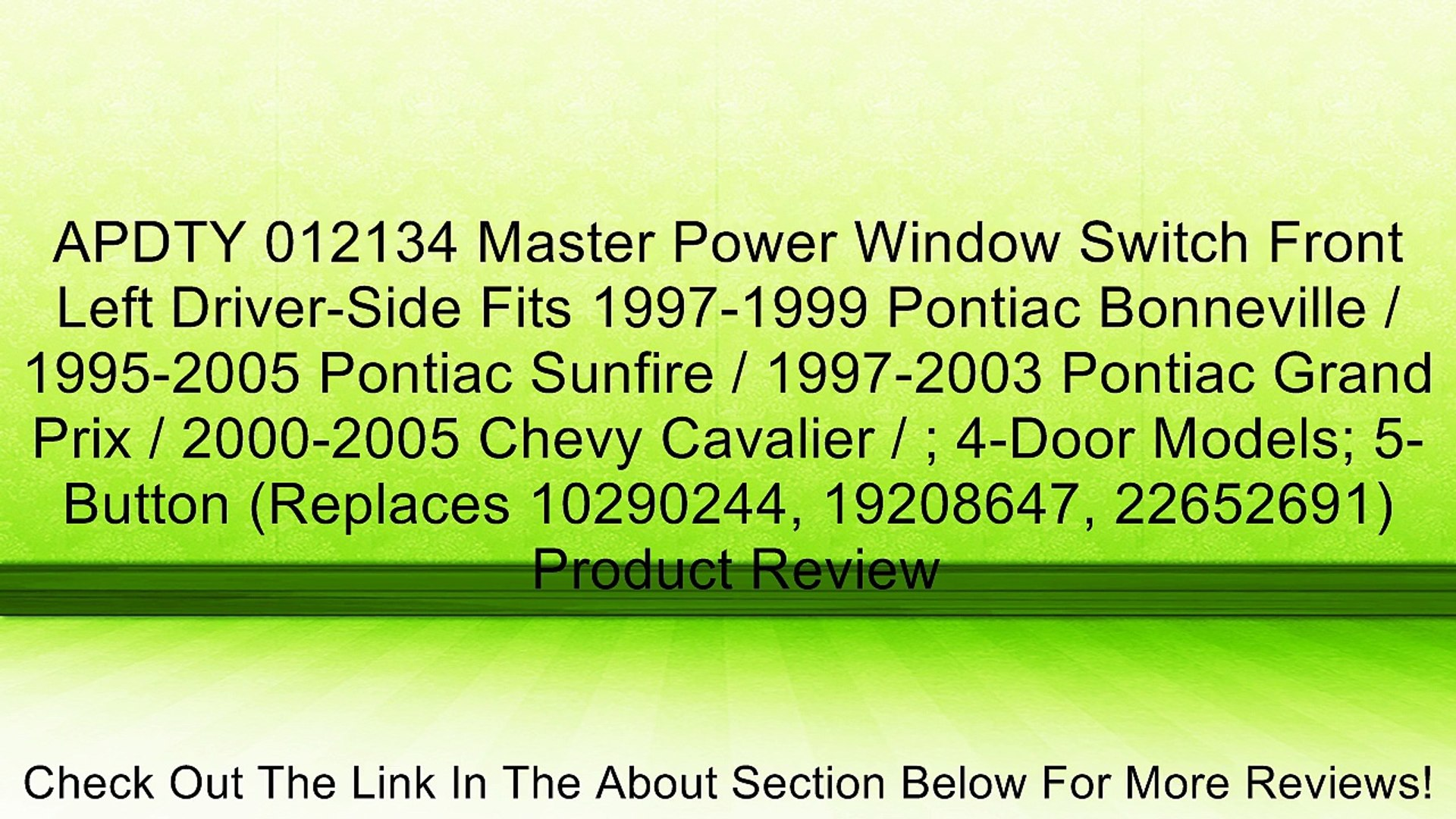1995-2005 Pontiac Sunfire APDTY 012134 Master Power Window Switch Front Left Driver-Side Fits 1997-1999 Pontiac Bonneville 2000-2005 Chevy Cavalier Replaces 10290244, 19208647, 22652691 1997-2003 Pontiac Grand Prix ; 4-Door Models; 5-Button
