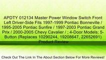 APDTY 012134 Master Power Window Switch Front Left Driver-Side Fits 1997-1999 Pontiac Bonneville / 1995-2005 Pontiac Sunfire / 1997-2003 Pontiac Grand Prix / 2000-2005 Chevy Cavalier / ; 4-Door Models; 5-Button (Replaces 10290244, 19208647, 22652691) Revi