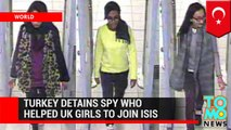 Islamic State: Turkey detains spy who helped British schoolgirls to join ISIS