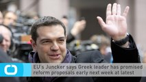 EU's Juncker Says Greek Leader Has Promised Reform Proposals Early Next Week at Latest