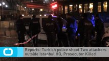Reports: Turkish Police Shoot Two Attackers Outside Istanbul HQ, Prosecutor Killed