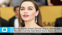 Emilia Clarke Covers British Vogue, Admits She Wouldn't Let Her Dad Watch Early Game of Thrones Episodes!
