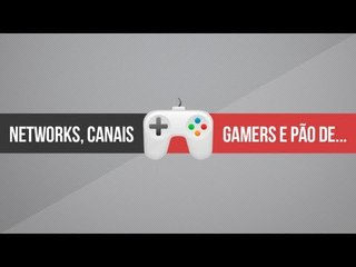 Networks, canais gamers e pão de batata [RE-UP]