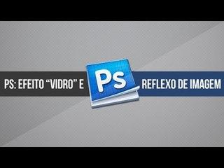 Tutorial Photoshop: Efeito vidro e reflexo de imagem