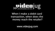 When I make a debit card transaction, when does the money reach the retailer?: Debit Cards