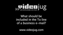 What should be included in the To line of a business e-mail?: Addressing The Business E-Mail